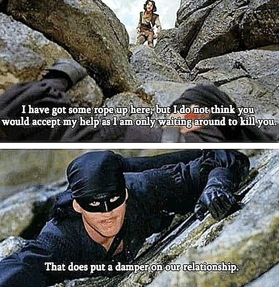 """The Princess Bride (1987). Inigo Montoya (Mandy Patinkin) & Westley, a.k.a. Dread Pirate Roberts (Cary Elwes). Inigo: """"I could do that. I still got some rope up here but, I do not think you would accept my help since I am only waiting around to kill you."""" Roberts: """"That does put a damper on our relationship."""" Inigo: """"But, I promise I will not kill you until you reach the top."""" Roberts: """"That's very comforting but, I'm afraid you'll just have to wait."""" Inigo: """"I hate waiting."""""""