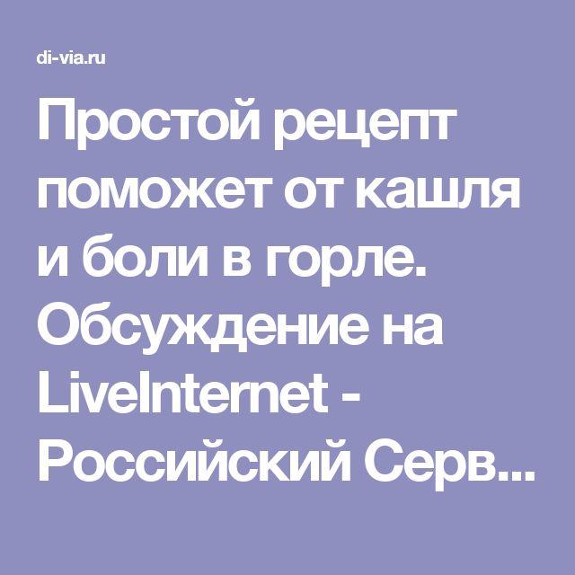 Простой рецепт поможет от кашля и боли в горле. Обсуждение на LiveInternet - Российский Сервис Онлайн-Дневников