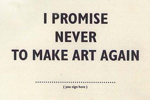I promise never to make art again.