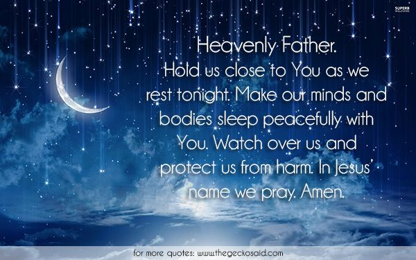 Heavenly Father. Hold us close to You as we rest tonight. Make our minds and bodies sleep peacefully with You. Watch over us and protect us from harm. In Jesus' name we pray. Amen.  #amen #bodies #close #father #harm #heavenly #jesus #make #minds #name #peacefully #pray #protect #quotes #rest #sleep #tonight #watch