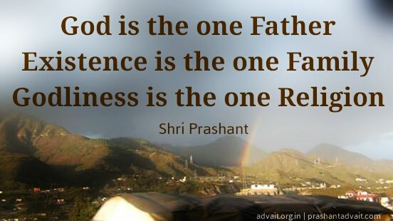 God is the one Father. Existence is the one Family. Godliness is the one Religion. ~ Shri Prashant #ShriPrashant #Advait #God #one #religion  Read at:- prashantadvait.com Watch at:- www.youtube.com/c/ShriPrashant Website:- www.advait.org.in Facebook:- www.facebook.com/prashant.advait LinkedIn:- www.linkedin.com/in/prashantadvait Twitter:- https://twitter.com/Prashant_Advait