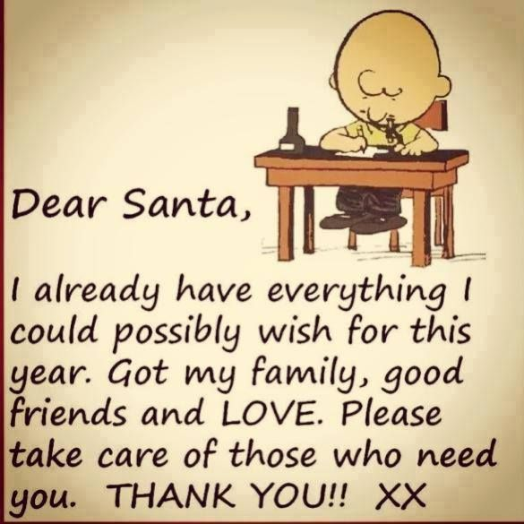 A positive outlook....to be unselfish....I wonder how many could write this letter... Dear Santa, I already have everything I could possibly wish for this year. Got my family, good friends and LOVE. Please take care of those who need you. Thank You!!! xx