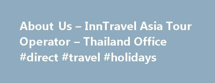 About Us – InnTravel Asia Tour Operator – Thailand Office #direct #travel #holidays http://travel.nef2.com/about-us-inntravel-asia-tour-operator-thailand-office-direct-travel-holidays/  #inn travel # Why is InnTravel the Tour Operator Ranked #1 for Asia and Thailand travels ? The reason is because we are present in Asia for over 10 years and we know in details all the tourist attraction and destination that we offers to our customers. Also, no other Tour Operator has offices and […]