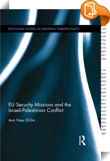 EU Security Missions and the Israeli-Palestinian Conflict    :  This book explores and analyses the various factors that affected the formulation of the common EU policy towards the Middle East Peace Process (MEPP), as well as the specifics of the process by which the EU created EUPOL COPPS and EUBAM Rafah. It answers two central questions: firstly, why and how did the EU decide to create and deploy these missions? Secondly, where do these two missions fit into the general EU approach ...