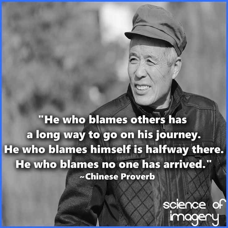 """""""He who blames others has a long way to go on his journey. He who blames himself is halway there. He who blames no one has arrived"""" - Chinese Proverb"""