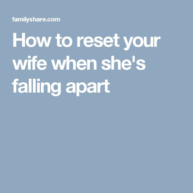 How to reset your wife when she's falling apart
