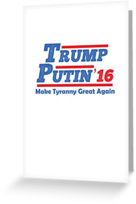 Trump Putin 2016 - Make Tyranny Great Again!