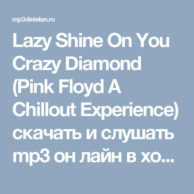 Lazy Shine On You Crazy Diamond (Pink Floyd A Chillout Experience)  скачать и слушать mp3 он лайн в хорошем качестве