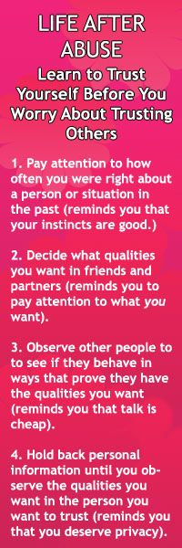 1.Pay attention to how often you were right about a person or situation in the past (reminds you that your instincts are good.) 2.Decide what qualities you want in friends and partners (reminds you to pay attention to what you want). 3.Observe other people to to see if they behave in ways that prove they have the qualities you want (reminds you that talk is cheap). 4.Withhold personal information until you observe the qualities you want in a person (reminds you that you deserve privacy).