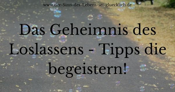 Tipps:: #Loslassen - #Tipps die begeistern #Glück #glücklich #Leben