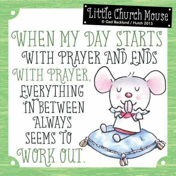 ♥ When my day starts with prayer and ends with prayer, everything in between always seems to work Out. Little Church Mouse ♥