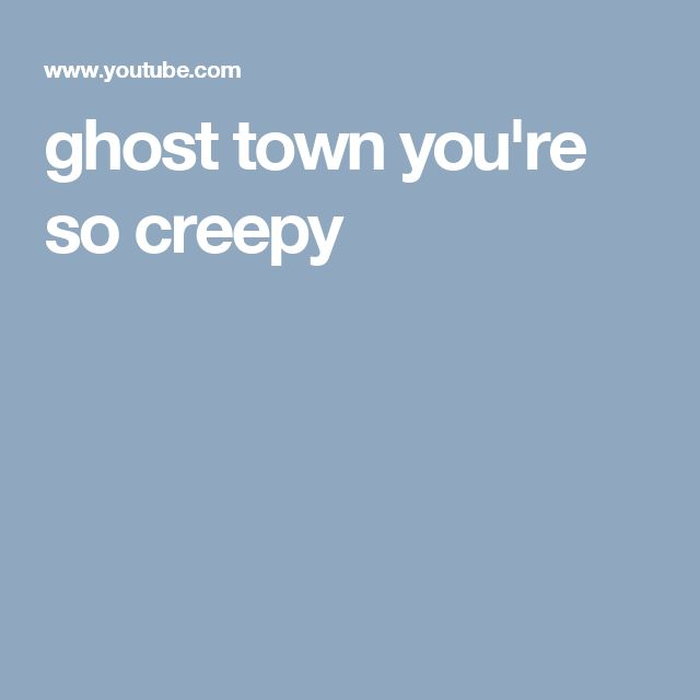 ghost town you're so creepy