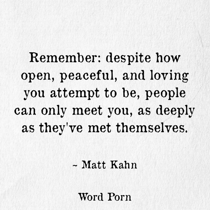 ...despite how open, peaceful and loving you attempt to be, people can only meet you as deeply as they've met themselves.