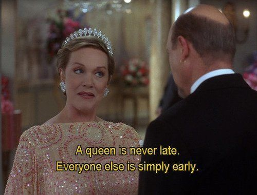 """""""A queen is never late. Everyone else is simply early."""" princess diaries: royal engagment"""