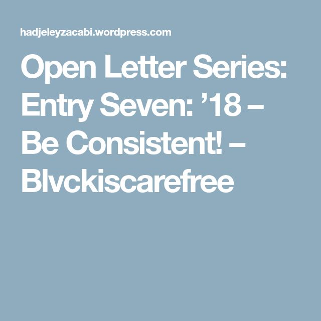 Open Letter Series: Entry Seven: '18 – Be Consistent! – Blvckiscarefree