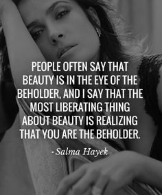 "People often say that Beauty is in the eye of the beholder, and I say that the most liberating thing about beauty is realizing that You are the beholder - <a class=""pintag searchlink"" data-query=""%23SalmaHayek"" data-type=""hashtag"" href=""/search/?q=%23SalmaHayek&rs=hashtag"" rel=""nofollow"" title=""#SalmaHayek search Pinterest"">#SalmaHayek</a>"