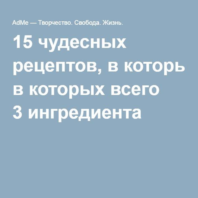 15чудесных рецептов, вкоторых всего 3ингредиента