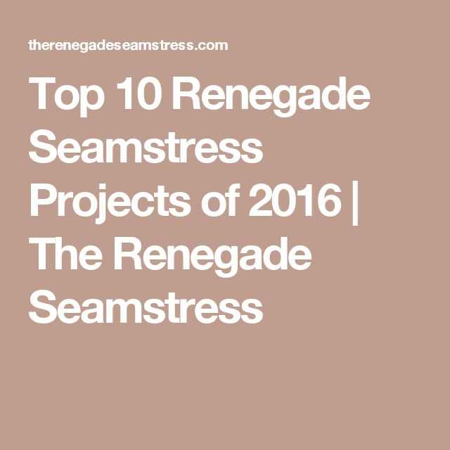 Top 10 Renegade Seamstress Projects of 2016 | The Renegade Seamstress