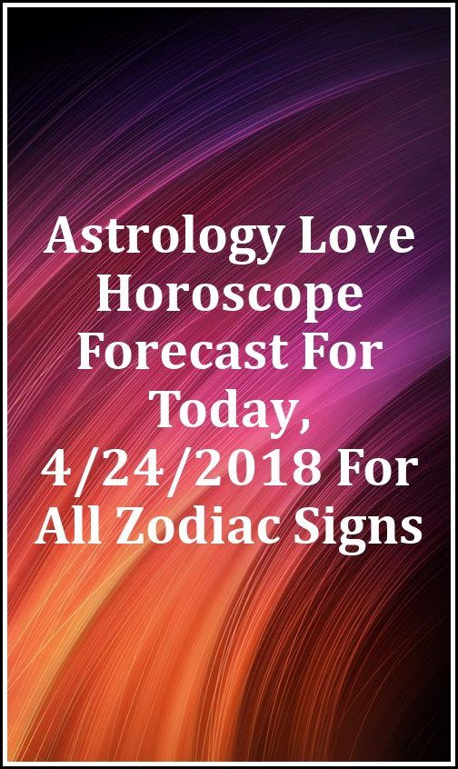 Astrology Love Horoscope Forecast For Today, 4/24/2018 For