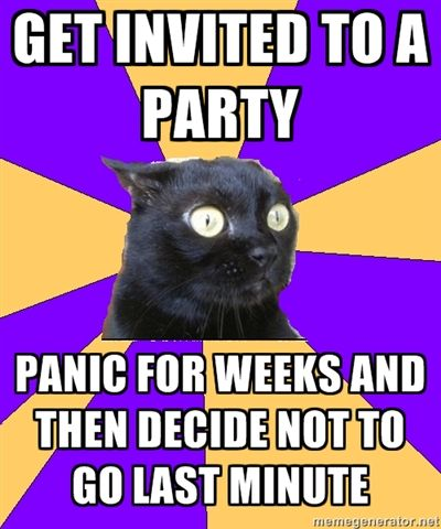 Anxiety Cat: Get invited to a party -- panic for weeks and then decide not to go last minute