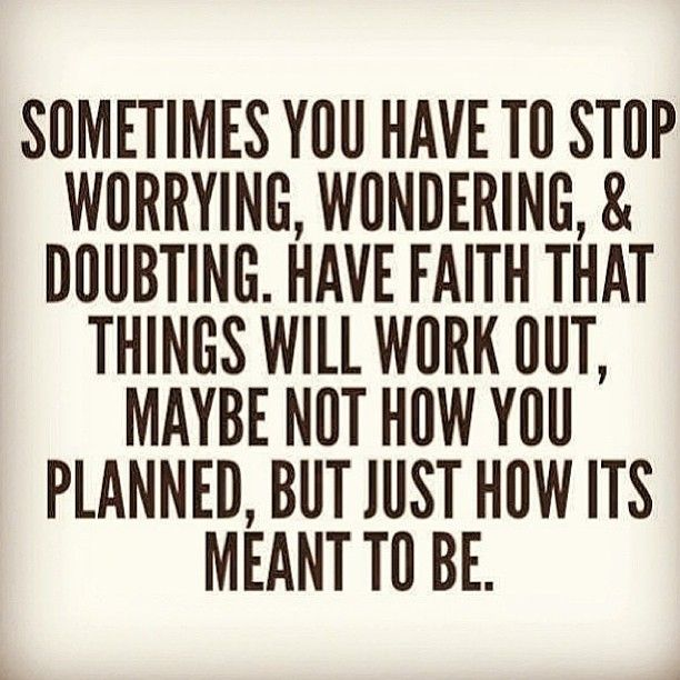 Sometimes you have to stop worrying, wondering, and doubting. Have faith that things will work out, maybe not how you planned, but just how it is meant to be.