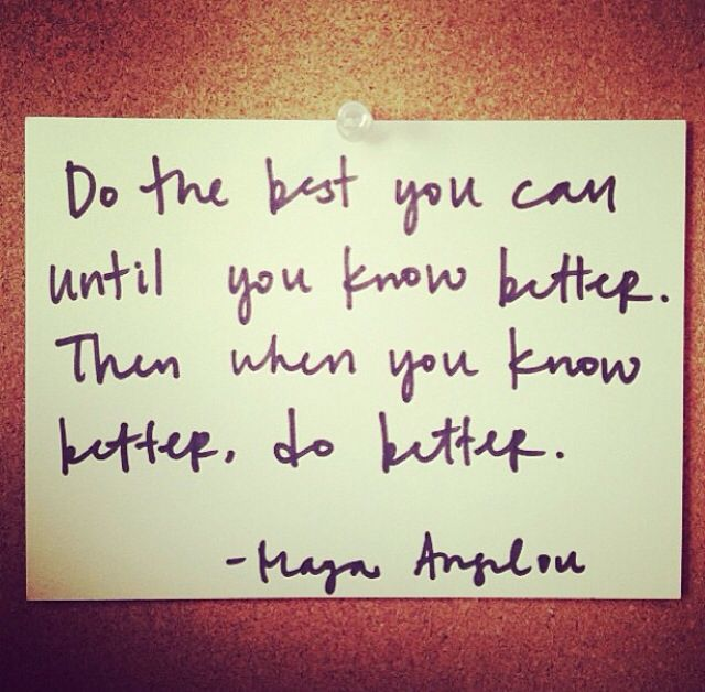 Do the best you can until you know better. Then when you know better, do better.  -- Maya Angelou