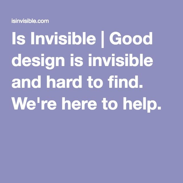 Is Invisible | Good design is invisible and hard to find. We're here to help.