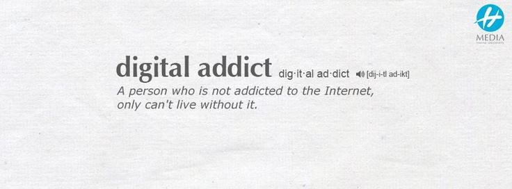 Digital addict = a person who is not addicted to the Internet, only can't live without it.