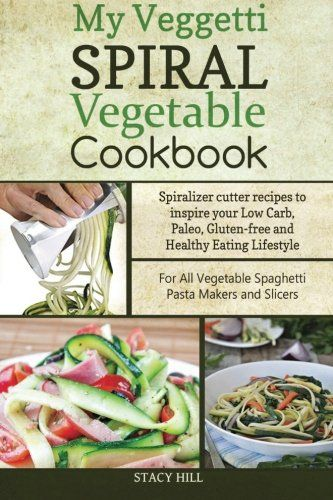 My Veggetti Spiral Vegetable Cookbook: Spiralizer Cutter Recipes to Inspire Your Low Carb, Paleo, Gluten-free and Healthy Eating Lifestyle - For All Vegetable Spaghetti Pasta Makers and Slicers