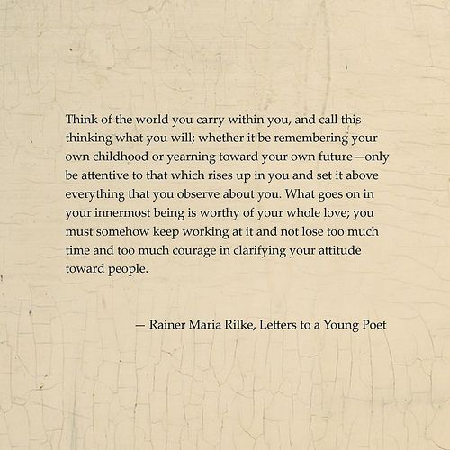 """Think of the world you carry within you...""  --Rainer Maria Rilke, Letters to a Young Poet"