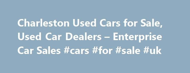 Charleston Used Cars for Sale, Used Car Dealers – Enterprise Car Sales #cars #for #sale #uk http://auto.remmont.com/charleston-used-cars-for-sale-used-car-dealers-enterprise-car-sales-cars-for-sale-uk/  #used car lots # Used Cars Charleston, WV Our used car dealers have more than 120 makes and models of used autos and trucks, including domestic and import used cars for sale in Charleston. Used vehicles are hand selected, most from our fleet of more than 700,000 used cars, trucks, and SUVs…