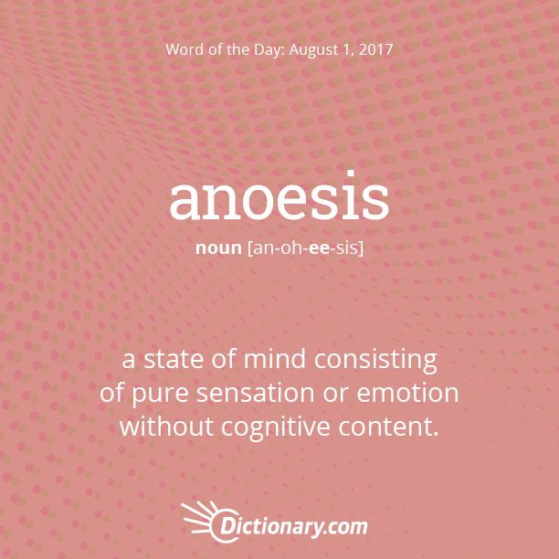 Dictionary.com's Word of the Day - anoesis - a state of mind consisting of pure sensation or emotion without cognitive content.