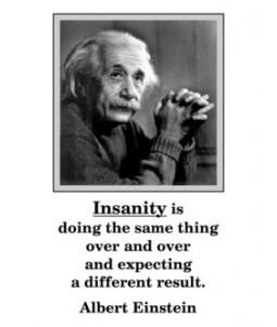 I wouldn't say it is the definition of insanity but it is an insane way of thinking. If you want a different result then you can't sit on your ass waiting for it to happen. You have to actually put forth effort and change your approach and make it happen. Stop thinking the world is supposed to change for you.