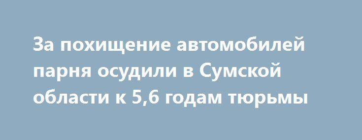 За похищение автомобилей парня осудили в Сумской области к 5,6 годам тюрьмы http://dneprcity.net/crime/za-poxishhenie-avtomobilej-parnya-osudili-v-sumskoj-oblasti-k-56-godam-tyurmy/  КИЕВ. 30 июня. УНН.В Сумской области парня приговорили к 5,6 годам тюрьмы за похищение одиннадцати транспортных средств, передаетУННсо ссылкой на пресс-службу прокуратуры Сумской области. Установлено, что в течение февраля-июля 2015