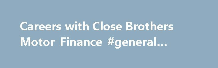 Careers with Close Brothers Motor Finance #general #finance http://finance.remmont.com/careers-with-close-brothers-motor-finance-general-finance/  #close motor finance # A Message From the Chief Operating Officer These are hugely exciting times for Close Brothers Motor Finance. We have a rich and successful history and we are now building a team to take the business forward on to its next stage of development. We will be investing significantly to deliver even […]