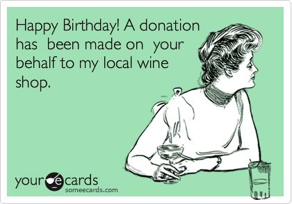 Happy Birthday! A donation has been made on your behalf to my local wine shop.