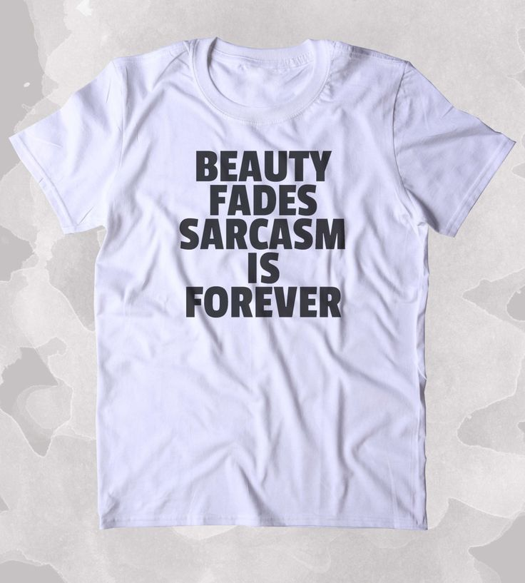 Beauty Fades Sarcasm Is Forever Shirt Funny Sarcastic Beauty Sarcasm Attitude Clothing Tumblr T-shirt