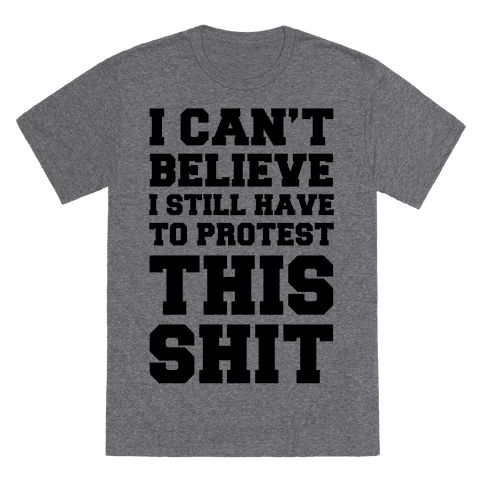 I Can't Believe I Still Have To Protest This Shit - This protest shirt is perfect suited for 2017, where you'll have to fight and keep fighting against donald trump, republicans and their agenda, because I can't believe we still have to protest this shirt. This feminist shirt is great for fans of equal rights, feminist protests, womens march on washington and equality shirts.