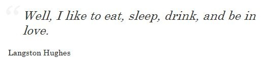 """""""Well, I like to eat, sleep, drink, and be in love."""" -Langston Hughes"""