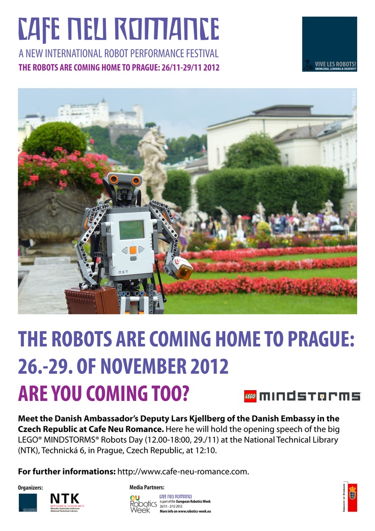 The Robots are coming home to Prague 26-29 November 2012. Are you coming too?    Meet the Danish Ambassador's Deputy Lars Kjellberg of the Danish Embassy in the Czech Republic at Cafe Neu Romance. Here he will hold the opening speech of the big LEGO® MINDSTORMS® Robots Day at NTK in Prague 12:10, 29/11.    For further informations on the first editon of the new international robot performance festival in Prague, Czech Republic, please visit our web-site: http://cafe-neu-romance.com/