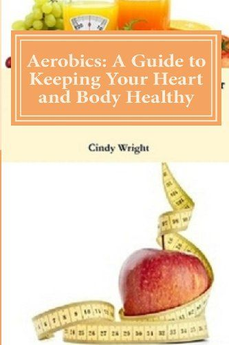 Aerobics: A Guide to Keeping Your Heart and Body Healthy by Cindy Wright http://www.amazon.co.uk/dp/1482512130/ref=cm_sw_r_pi_dp_Bgutub1SVE8J7