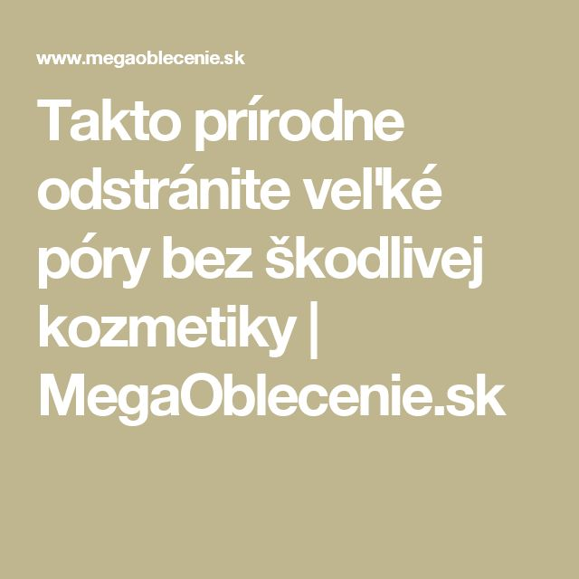 Takto prírodne odstránite veľké póry bez škodlivej kozmetiky | MegaOblecenie.sk