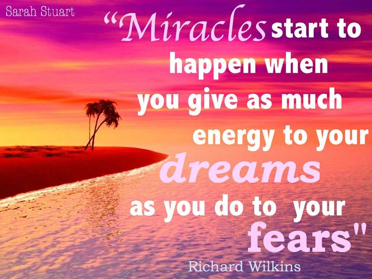 """Miracles start to happen when you give as much energy to your dreams as you do to your fears"" ~ Richard Wilkins"