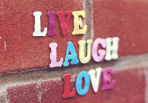 Words to live by.   Live long, laugh often, love always...
