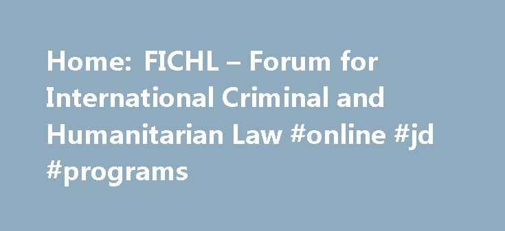 Home: FICHL – Forum for International Criminal and Humanitarian Law #online #jd #programs http://laws.remmont.com/home-fichl-forum-for-international-criminal-and-humanitarian-law-online-jd-programs/  #international humanitarian law # Purpose The Forum aims to identify, frame and host discourses on key issues in international criminal and humanitarian law, transitional justice and in law more widely. Through its activities the Forum aspires to academic excellence and creativity, drawing on…