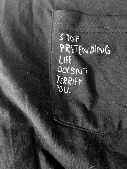 stop pretending life doesn't terrify you.