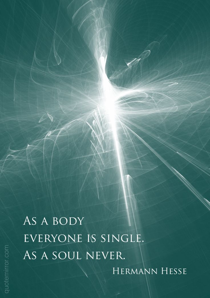 As a body everyone is single. As a soul never.  –Hermann Hesse #love #spirituality #wisdom http://www.quotemirror.com/hermann-hesse-collection-2/as-a-body-everyone-is-single/