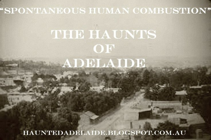 "The Haunts Of Adelaide: Accidental Death or ""Spontaneous Human Combustion""..."