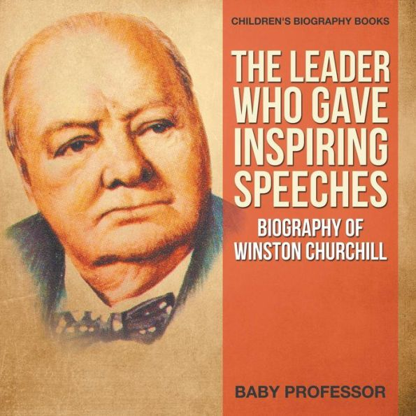 The Leader Who Gave Inspiring Speeches - Biography of Winston Churchill Children's Biography Books
