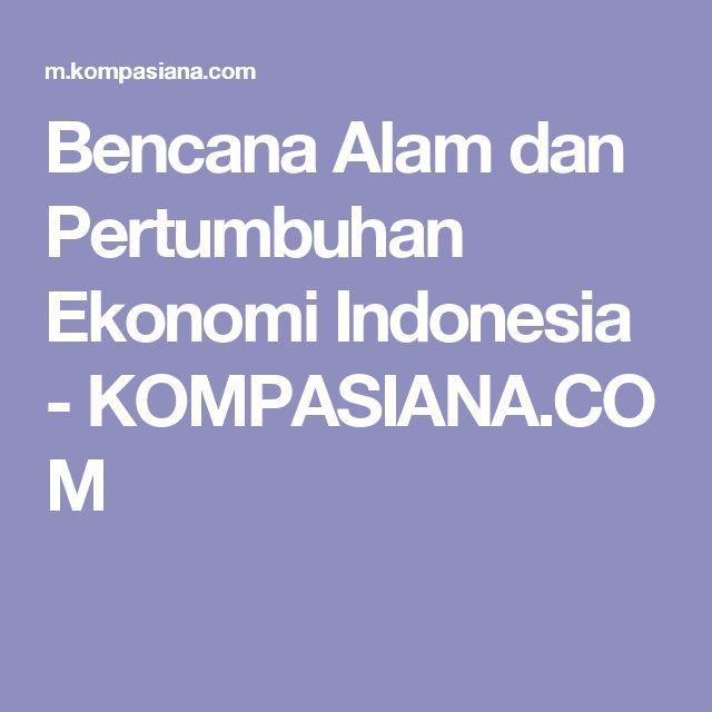 Bencana Alam dan Pertumbuhan Ekonomi Indonesia - KOMPASIANA.COM